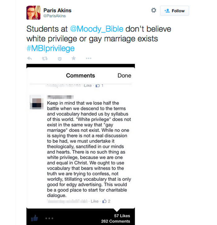 Tweet from user @ParisAkins which reads 'Students at Moody Bible don't believe white privilege or gay marriage exists.' It has an attached screenshot of a Facebook post reading: 'Keep in mind that we lose half the battle when we descend to the terms and vocabulary handed us by syllabus of this world. 'White privilege' does not exist in the same way that 'gay marriage' does not exist. While no one is saying there is not a real discussion to be had, we must undertake it theologically, sanctified in our minds and hearts. There is no such thing as white privilege, because we are one and equal in Christ. We ought to use vocabulary that bears witness to the truth we are trying to confess, not worldly, titillating vocabulary that is only good for edgy advertising. This would be a good place to start for charitable dialogue.'