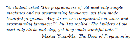 Excerpt from Eloquent Javascript, reading 'A student asked: 'The programmers of old used only simple machines and no programming languages, yet they made beautiful programs. Why do we use complicated machines and programming languages?' Fu-Tzu replied 'The builders of old used only sticks and clay, yet they made beautiful huts''. Quote from Master Yuan-Ma, The Book of Programming.