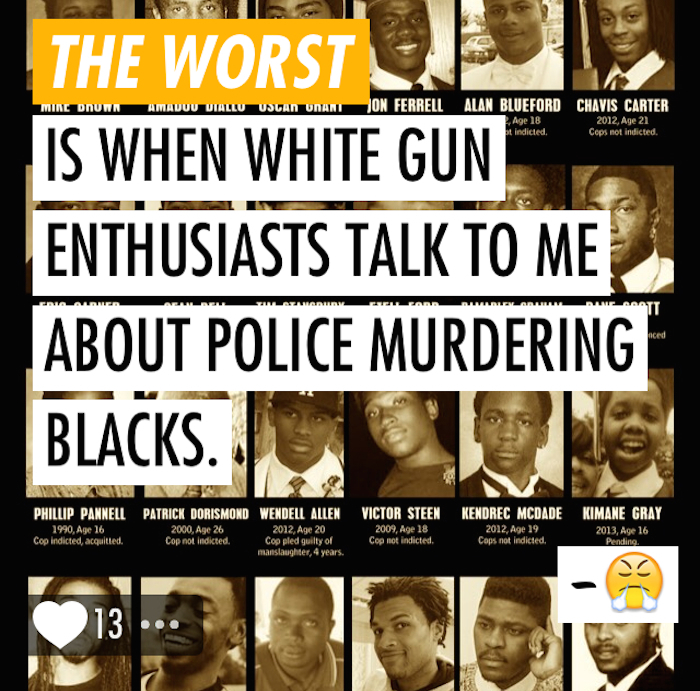 "A Super post by the author reading ""The worst is when white gun enthusiasts talk to me about police murdering blacks."" The text is superimposed over the names and photos of black people murdered by police."
