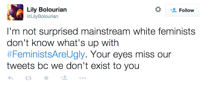 "Tweet from user @LilyBolourian: ""I'm not surprised mainstream white feminists don't know what's up with #FeministsAreUgly. Your eyes miss our tweets bc we don't exist to you"""