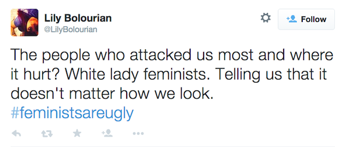 "Tweet from user @LilyBolourian: ""The people who attacked us most and where it hurt? White lady feminists. Telling us that it doesn't matter how we look. #feministsareugly"""
