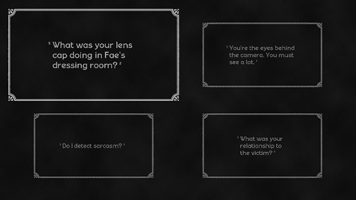 "Dialogue selection screen from gameplay. There are four dialogue boxes: ""What was your lens cap doing in Fae's dressing room?"" ""You're the eyes behind the camera. You must see a lot."" ""Do I detect sarcasm?"" and ""What was your relationship to the victim?"""