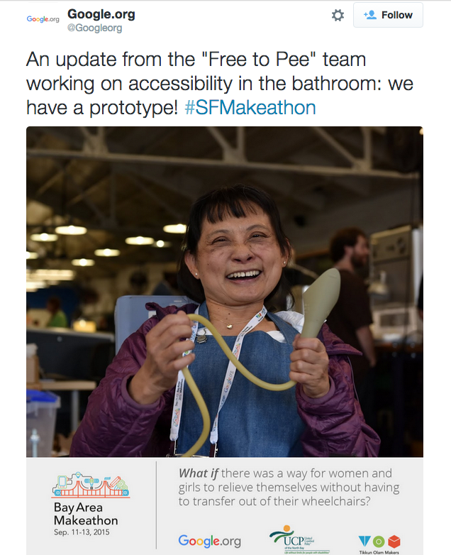 "A tweet from @Googleorg reading: ""An update from the ""Free to Pee"" team working on accessibility in the bathroom: we have a prototype! #SFMakeathon"" It has a poster attached as an image, with a member of the Free to Pee team holding a prototype and the text ""What if there was a way for women and girls to relieve themselves without having to transfer out of their wheelchairs?"""