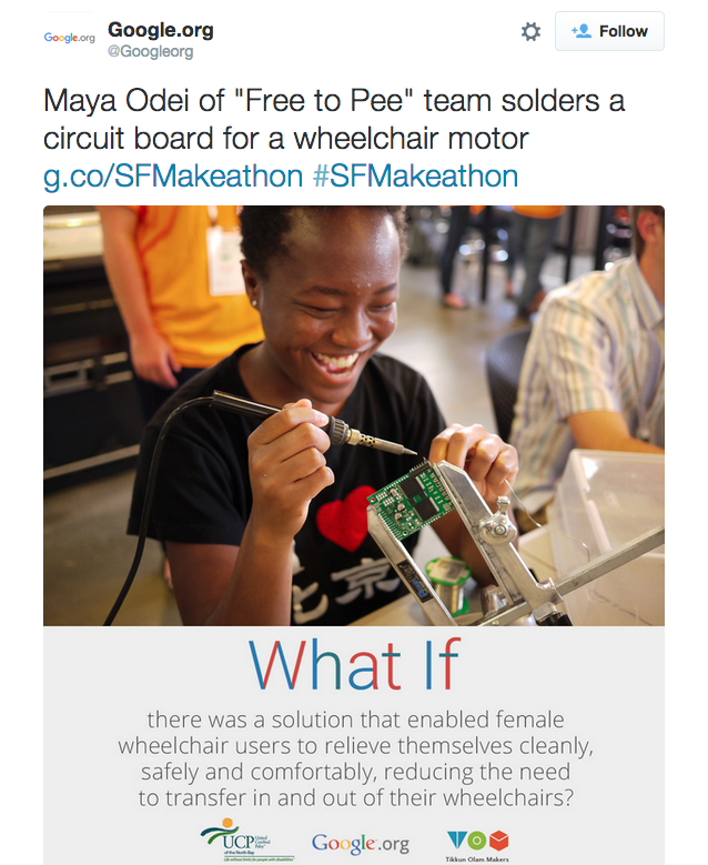 "Tweet from @Googleorg reading: ""Maya Odei of ""Free to Pee"" team solders a circuit board for a wheelchair motor http://g.co/SFMakeathon  #SFMakeathon"". Shows a poster featuring Odei with the text ""What if there was a solution that enables female wheelchair users to relieve themselves cleanly, safely and comfortably, reducing the need to transfer in and out of their wheelchairs?"""
