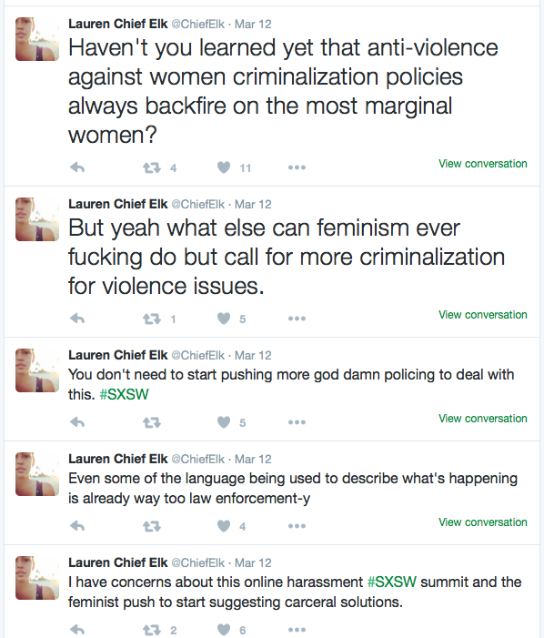"Tweet stream from user @chiefelk: ""I have concerns about this online harassment #SXSW summit and the feminist push to start suggesting carceral solutions. Even some of the language being used to describe what's happening is already way too law enforcement-y. You don't need to start pushing more god damn policing to deal with this. But yeah what else can feminism ever fucking do but call for more criminalization for violence issues. Haven't you learned yet that anti-violence against women criminalization policies always backfire on the most marginal women?"""