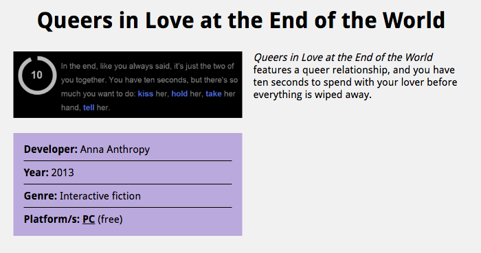"Database entry for Queers in Love at the End of the World, 2013 interactive fiction for PC by developer Anna Anthropy. The description reads ""Queers in Love at the End of the World features a queer relationship, and you have ten seconds to spend with your lover before everything is wiped away."" A screenshot from the game reads ""In the end, like you always said, it's just the two of you together. You have ten seconds, but there's so much you want to do: kiss her, hold her, take her hand, tell her"""